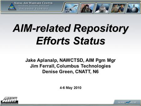 AIM-related Repository Efforts Status 4-6 May 2010 Jake Aplanalp, NAWCTSD, AIM Pgm Mgr Jim Ferrall, Columbus Technologies Denise Green, CNATT, N6.