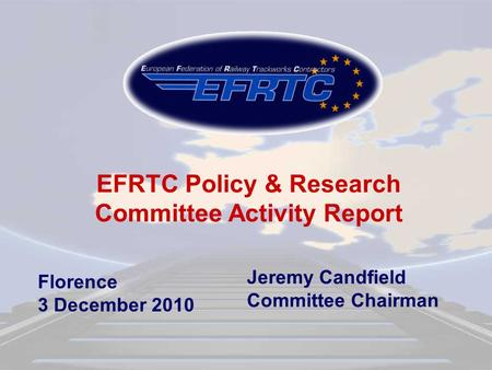 Florence 3 December 2010 EFRTC Policy & Research Committee Activity Report Jeremy Candfield Committee Chairman.