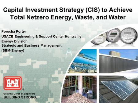 US Army Corps of Engineers BUILDING STRONG ® Capital Investment Strategy (CIS) to Achieve Total Netzero Energy, Waste, and Water Porscha Porter USACE Engineering.