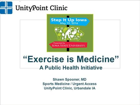 """Exercise is Medicine"" A Public Health Initiative Shawn Spooner, MD Sports Medicine / Urgent Access UnityPoint Clinic, Urbandale IA."
