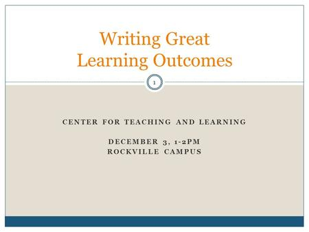 CENTER FOR TEACHING AND LEARNING DECEMBER 3, 1-2PM ROCKVILLE CAMPUS Writing Great Learning Outcomes 1.