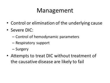 Management Control or elimination of the underlying cause Severe DIC: – Control of hemodynamic parameters – Respiratory support – Surgery Attempts to treat.
