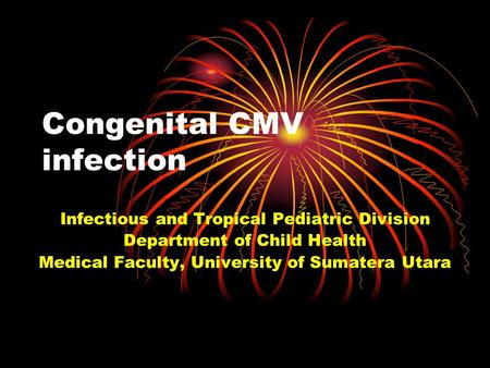 Congenital CMV infection Infectious and Tropical Pediatric Division Department of Child Health Medical Faculty, University of Sumatera Utara.