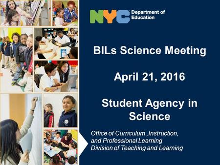 BILs Science Meeting April 21, 2016 Student Agency in Science BILs Science Meeting April 21, 2016 Student Agency in Science Office of Curriculum,Instruction,