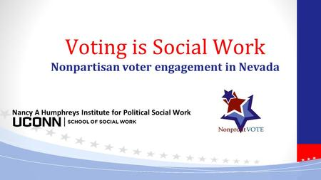 Voting is Social Work Nonpartisan voter engagement in Nevada Nancy A Humphreys Institute for Political Social Work.