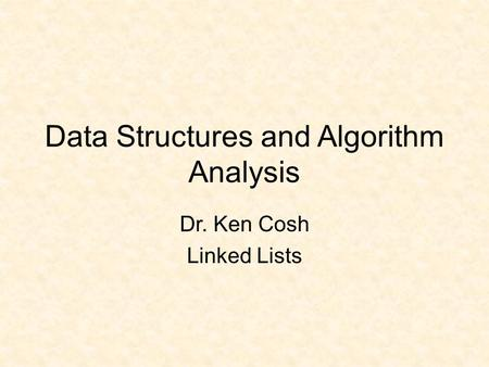 Data Structures and Algorithm Analysis Dr. Ken Cosh Linked Lists.