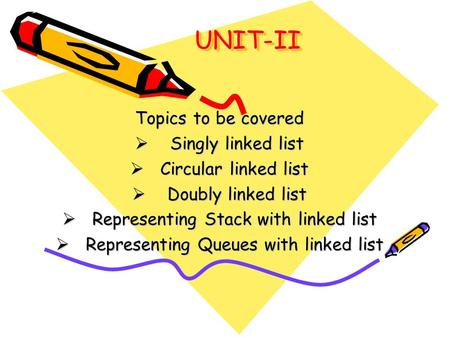 UNIT-II Topics to be covered Singly linked list Circular linked list