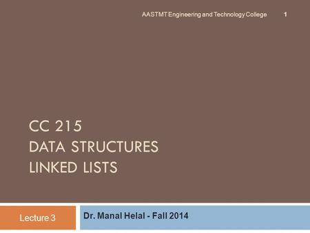 CC 215 DATA STRUCTURES LINKED LISTS Dr. Manal Helal - Fall 2014 Lecture 3 AASTMT Engineering and Technology College 1.