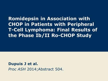 Romidepsin in Association with CHOP in Patients with Peripheral T-Cell Lymphoma: Final Results of the Phase Ib/II Ro-CHOP Study Dupuis J et al. Proc ASH.