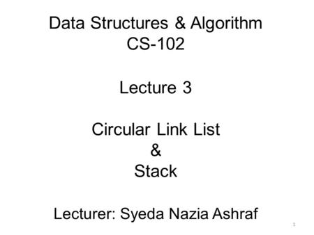 Data Structures & Algorithm CS-102 Lecture 3 Circular Link List & Stack Lecturer: Syeda Nazia Ashraf 1.