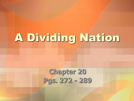 A Dividing Nation Chapter 20 Pgs. 272 - 289.
