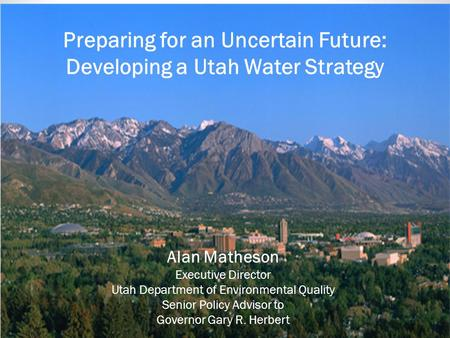 Alan Matheson State Planning Coordinator November 19, 2013 Preparing for an Uncertain Future: Developing a Utah Water Strategy Alan Matheson Executive.