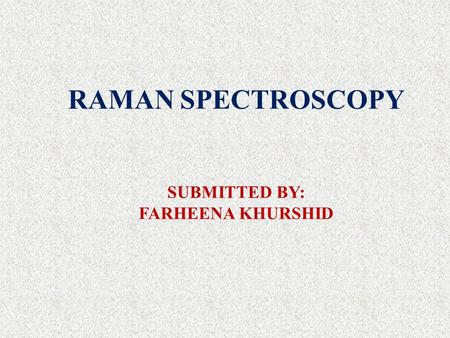 RAMAN SPECTROSCOPY SUBMITTED BY: FARHEENA KHURSHID