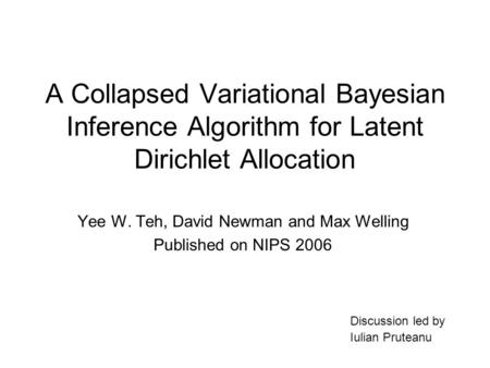 A Collapsed Variational Bayesian Inference Algorithm for Latent Dirichlet Allocation Yee W. Teh, David Newman and Max Welling Published on NIPS 2006 Discussion.