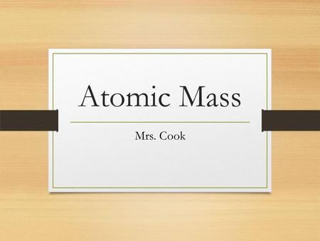 Atomic Mass Mrs. Cook. Atomic Mass - The average relative mass of all naturally occurring isotopes of an element. relative mass – The mass of one object.