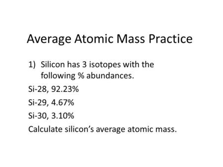 Average Atomic Mass Practice 1)Silicon has 3 isotopes with the following % abundances. Si-28, 92.23% Si-29, 4.67% Si-30, 3.10% Calculate silicon's average.
