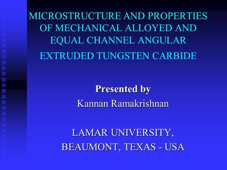 MICROSTRUCTURE AND PROPERTIES OF MECHANICAL ALLOYED AND EQUAL CHANNEL ANGULAR EXTRUDED TUNGSTEN CARBIDE Presented by Kannan Ramakrishnan LAMAR UNIVERSITY,