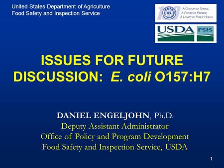 United States Department of Agriculture Food Safety and Inspection Service 11 ISSUES FOR FUTURE DISCUSSION: E. coli O157:H7 DANIEL ENGELJOHN, Ph.D. Deputy.