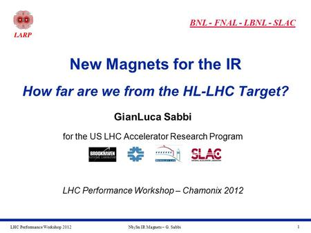 LHC Performance Workshop 2012Nb 3 Sn IR Magnets – G. Sabbi 1 New Magnets for the IR How far are we from the HL-LHC Target? BNL - FNAL - LBNL - SLAC GianLuca.