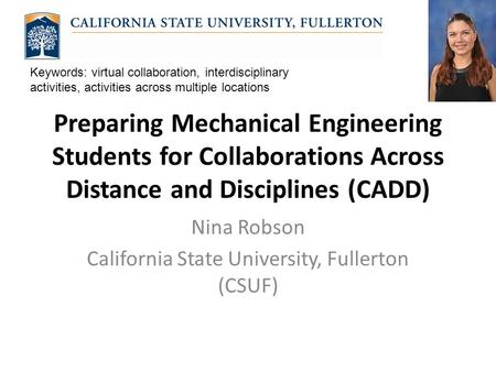 Preparing Mechanical Engineering Students for Collaborations Across Distance and Disciplines (CADD) Nina Robson California State University, Fullerton.