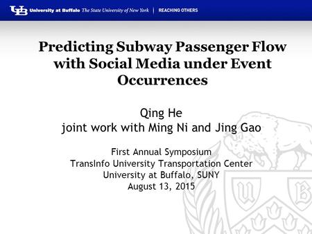 Predicting Subway Passenger Flow with Social Media under Event Occurrences Qing He joint work with Ming Ni and Jing Gao First Annual Symposium TransInfo.