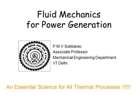 Fluid Mechanics for Power Generation P M V Subbarao Associate Professor Mechanical Engineering Department IIT Delhi An Essential Science for All Thermal.