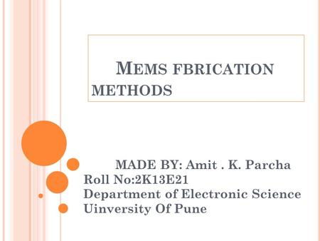 M EMS FBRICATION METHODS MADE BY: Amit. K. Parcha Roll No:2K13E21 Department of Electronic Science Uinversity Of Pune.