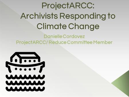 ProjectARCC: Archivists Responding to Climate Change Danielle Cordovez ProjectARCC/ Reduce Committee Member.