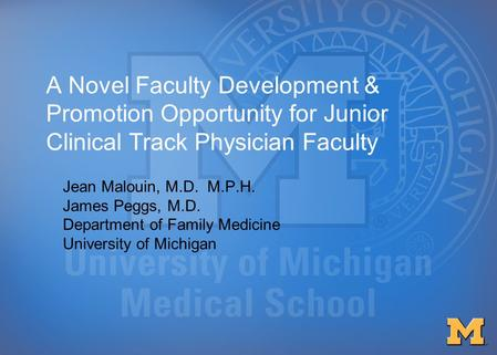 A Novel Faculty Development & Promotion Opportunity for Junior Clinical Track Physician Faculty Jean Malouin, M.D. M.P.H. James Peggs, M.D. Department.