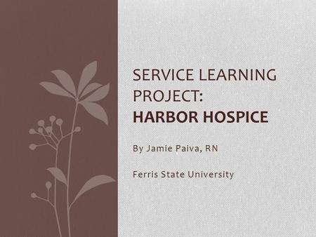 By Jamie Paiva, RN Ferris State University SERVICE LEARNING PROJECT: HARBOR HOSPICE.