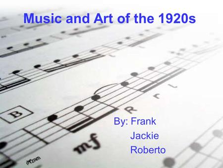 Music and Art of the 1920s By: Frank Jackie Roberto.