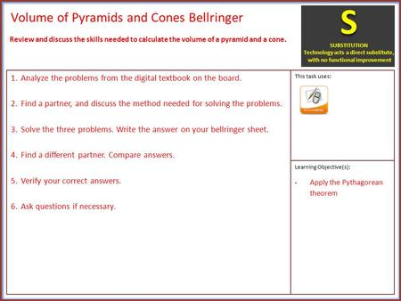 Volume of Pyramids and Cones Bellringer 1.Analyze the problems from the digital textbook on the board. 2.Find a partner, and discuss the method needed.