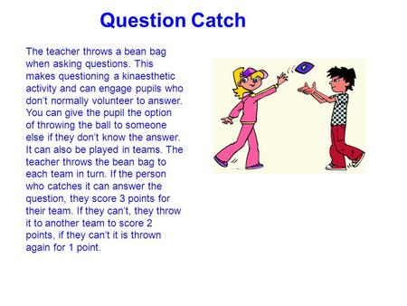 Question Catch The teacher throws a bean bag when asking questions. This makes questioning a kinaesthetic activity and can engage pupils who don't normally.