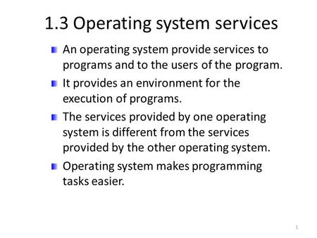 1.3 Operating system services An operating system provide services to programs and to the users of the program. It provides an environment for the execution.