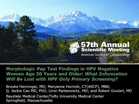 Morphologic Pap Test Findings in HPV Negative Women Age 30 Years and Older: What Information Will Be Lost with HPV Only Primary Screening? Brooke Henninger,