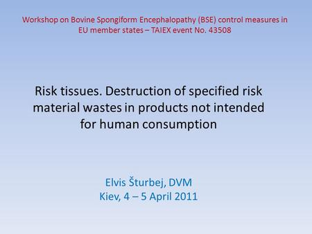 Risk tissues. Destruction of specified risk material wastes in products not intended for human consumption Workshop on Bovine Spongiform Encephalopathy.