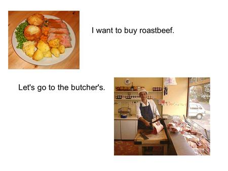 I want to buy roastbeef. Let's go to the butcher's.