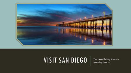 VISIT SAN DIEGO This beautiful city is worth spending time on.