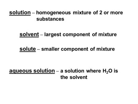 Solvent – largest component of mixture solution – homogeneous mixture of 2 or more substances solute – smaller component of mixture aqueous solution –