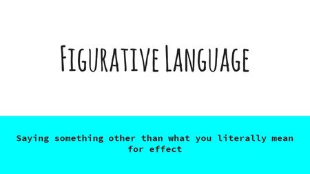 Figurative Language Saying something other than what you literally mean for effect.