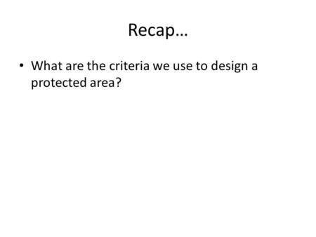 Recap… What are the criteria we use to design a protected area?