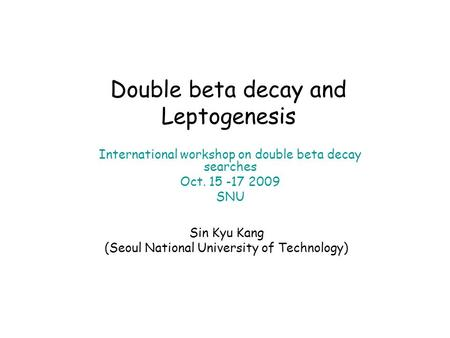 Double beta decay and Leptogenesis International workshop on double beta decay searches Oct. 15 -17 2009 SNU Sin Kyu Kang (Seoul National University of.