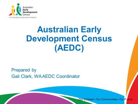 Our Children Our Communities Our Future Australian Early Development Census (AEDC) Prepared by Gail Clark, WA AEDC Coordinator.