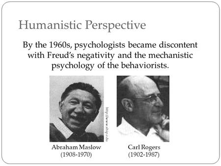 Humanistic Perspective By the 1960s, psychologists became discontent with Freud's negativity and the mechanistic psychology of the behaviorists. Abraham.