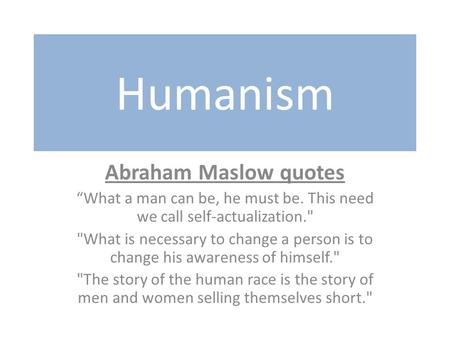 "Humanism Abraham Maslow quotes ""What a man can be, he must be. This need we call self-actualization. What is necessary to change a person is to change."
