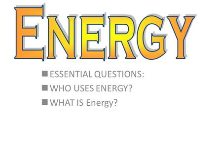 ESSENTIAL QUESTIONS: WHO USES ENERGY? WHAT IS Energy?