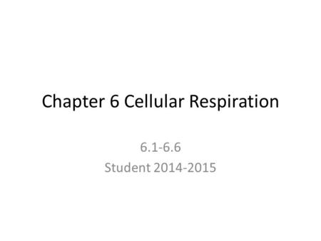 Chapter 6 Cellular Respiration 6.1-6.6 Student 2014-2015.