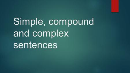 Simple, compound and complex sentences. What are they?  A simple sentence consists of only one clause.  A compound sentence consists of two or more.