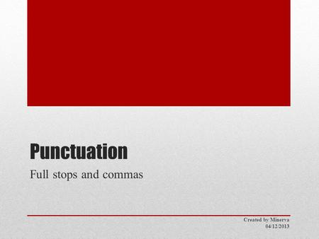 Punctuation Full stops and commas Created by Minerva 04/12/2013.