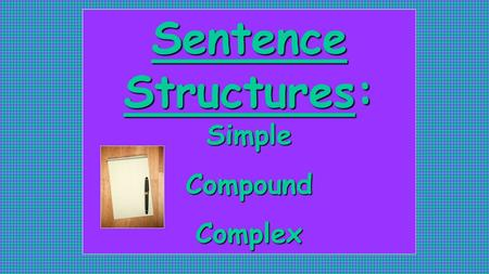 Sentence Structures: Simple CompoundComplex. What is a clause again? Group of words with a subject & verb May or may not have a complete thought.
